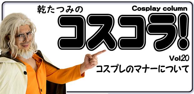 乾たつみのコスコラ!! ~その20~ コスプレのマナーについて / Tatsumi's Cosplay Column vol.20
