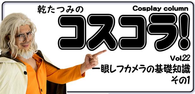 乾たつみのコスコラ!! ~その22~ 一眼レフカメラの基礎知識 その1 / Tatsumi's Cosplay Column vol.22