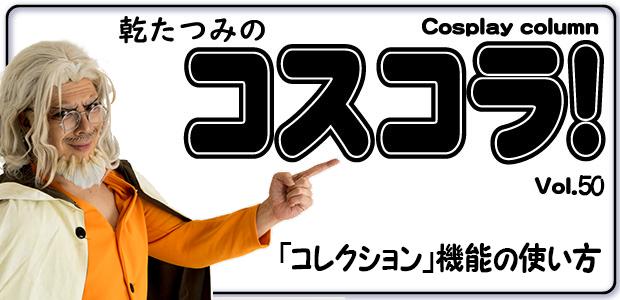 乾たつみのコスコラ!! ~その50~ 「コレクション」機能の使い方 / Tatsumi's Cosplay Column vol.50 Introduction of「Collection」Function / 乾たつみCosplay专栏 vol.50 「精选集」功能介绍