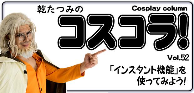 乾たつみのコスコラ!! ~その52~「インスタント機能」を使ってみよう!