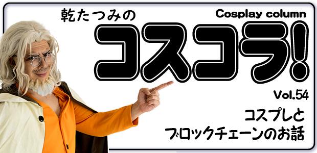 乾たつみのコスコラ!! ~その54~  コスプレとブロックチェーンのお話